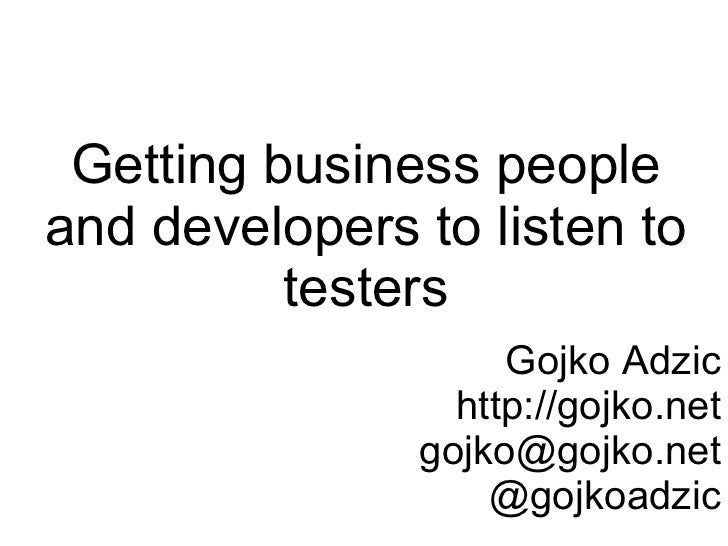 Getting business people and developers to listen to           testers                     Gojko Adzic                  htt...