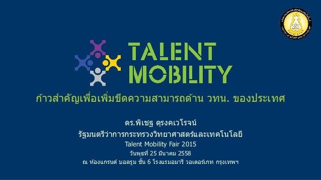 ดร.พิเชฐ ดุรงคเวโรจน์ รัฐมนตรีว่าการกระทรวงวิทยาศาสตร์และเทคโนโลยี Talent Mobility Fair 2015 วันพุธที่ 25 มีนาคม 2558 ณ ห ...