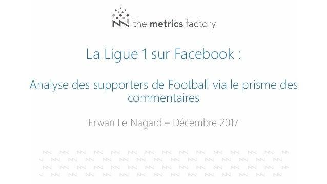 La Ligue 1 sur Facebook : Analyse des supporters de Football via le prisme des commentaires Erwan Le Nagard – Décembre 2017