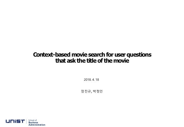 Context-based movie search for user questions that ask the title of the movie 장진규, 박정인 School of Business Administration 2...