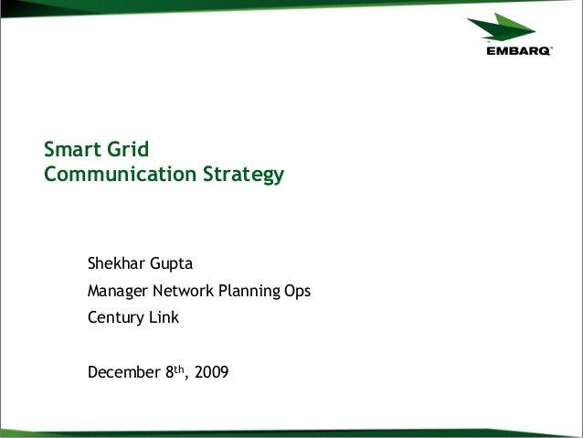 Smart GridCommunication StrategyShekhar GuptaManager Network Planning OpsCentury LinkDecember 8th, 2009