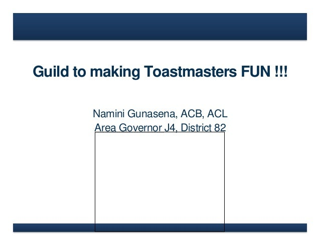 Guild to making Toastmasters FUN !!! Namini Gunasena, ACB, ACL Area Governor J4, District 82