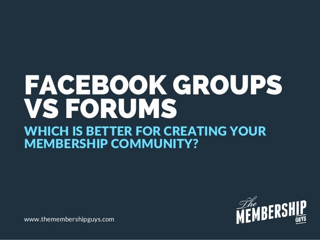 FACEBOOK GROUPS VS FORUMS WHICH IS BETTER FOR CREATING YOUR MEMBERSHIP COMMUNITY? www.themembershipguys.com