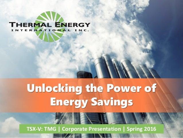 1 Unlocking the Power of Energy Savings TSX-V: TMG | Corporate Presentation | Spring 2016