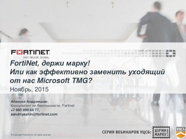 © Copyright Fortinet Inc. All rights reserved. FortiNet, держи марку! Или как эффективно заменить уходящий от нас Microsof...
