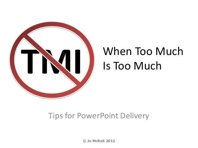TMI                When Too Much                   Is Too Much Tips for PowerPoint Delivery          © Jo McRell 2012