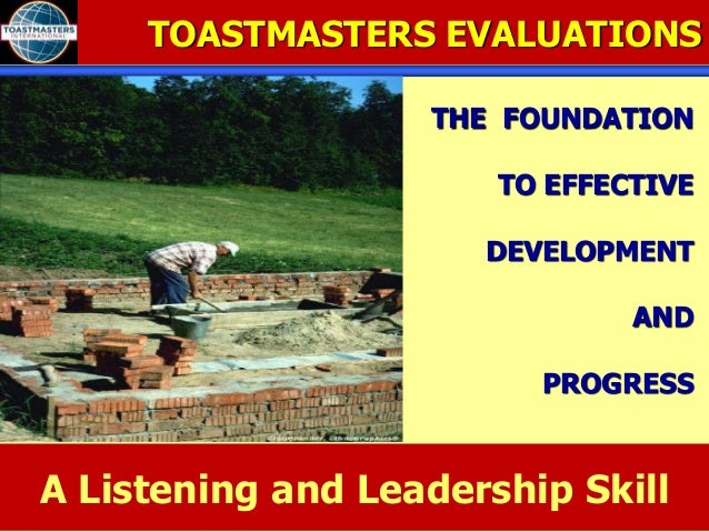 TOASTMASTERS EVALUATIONS THE FOUNDATION TO EFFECTIVE DEVELOPMENT AND PROGRESS A Listening and Leadership Skill