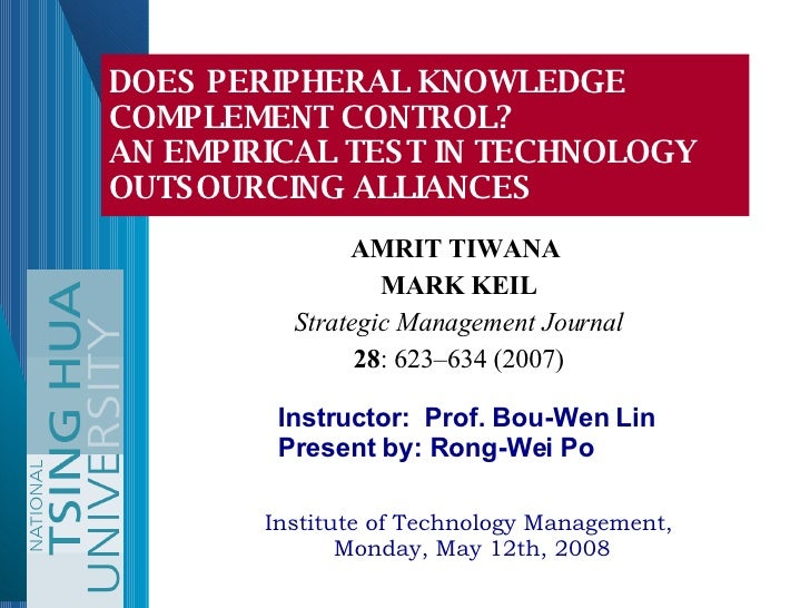 AMRIT TIWANA  MARK KEIL Strategic Management Journal 28 : 623–634 (2007) DOES PERIPHERAL KNOWLEDGE COMPLEMENT CONTROL?  AN...