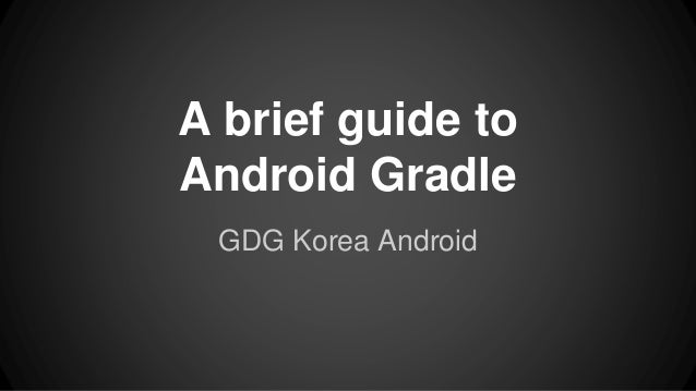 A brief guide to Android Gradle GDG Korea Android