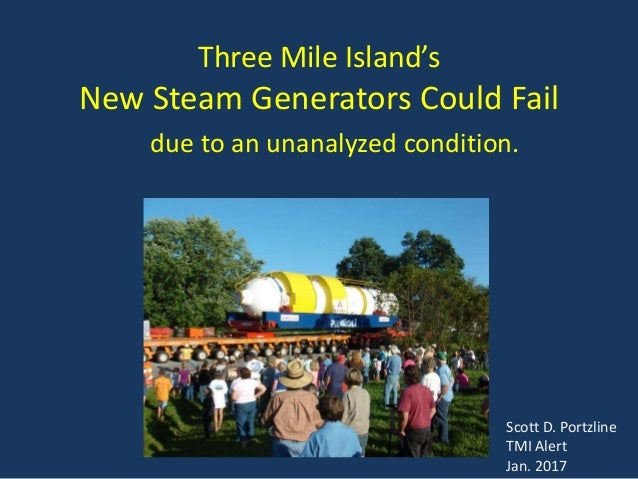 Three Mile Island's New Steam Generators Could Fail due to an unanalyzed condition. Scott D. Portzline TMI Alert Jan. 2017
