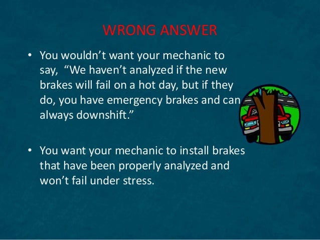 """• You wouldn't want your mechanic to say, """"We haven't analyzed if the new brakes will fail on a hot day, but if they do, y..."""
