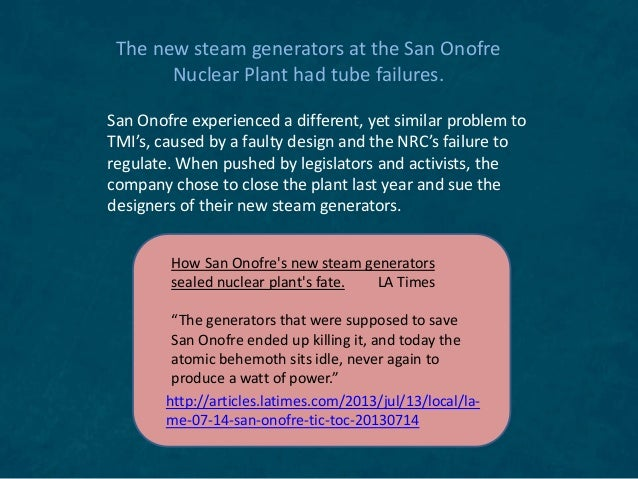 The new steam generators at the San Onofre Nuclear Plant had tube failures. San Onofre experienced a different, yet simila...