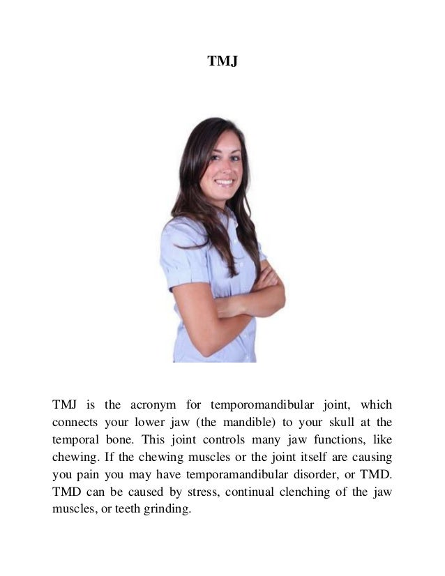 TMJ  TMJ is the acronym for temporomandibular joint, which connects your lower jaw (the mandible) to your skull at the tem...