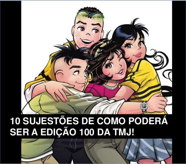 10 SUJESTÕES DE COMO PODERÁ SER A EDIÇÃO 100 DA TMJ!
