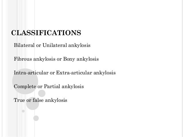 CLASSIFICATIONS •Bilateral •Fibrous  or Unilateral ankylosis  ankylosis or Bony ankylosis  •Intra-articular •Complete •Tru...