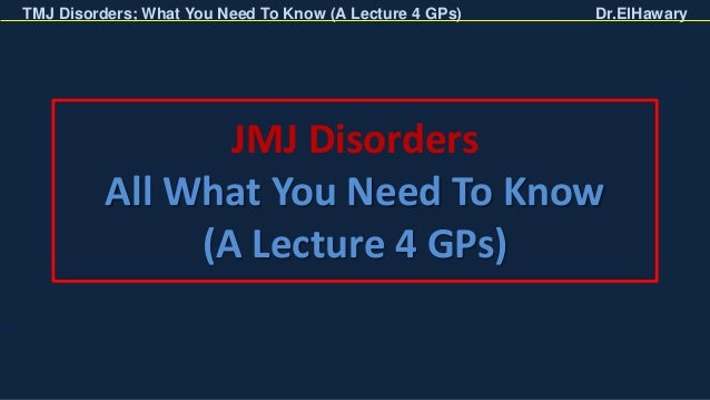 TMJ Disorders; What You Need To Know (A Lecture 4 GPs) Dr.ElHawary JMJ Disorders All What You Need To Know (A Lecture 4 GP...