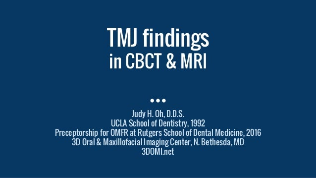 TMJ findings in CBCT & MRI Judy H. Oh, D.D.S. UCLA School of Dentistry, 1992 Preceptorship for OMFR at Rutgers School of D...