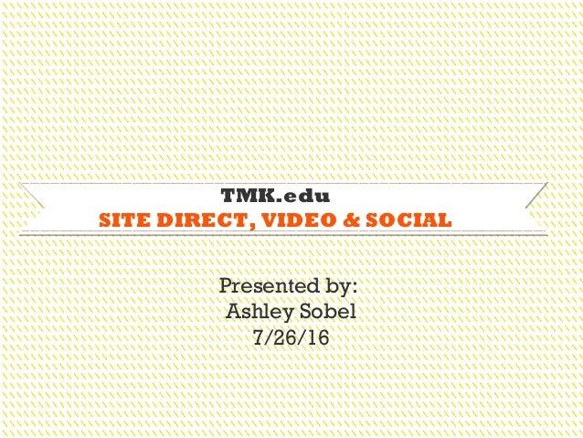 TMK.edu SITE DIRECT, VIDEO & SOCIAL Presented by: Ashley Sobel 7/26/16