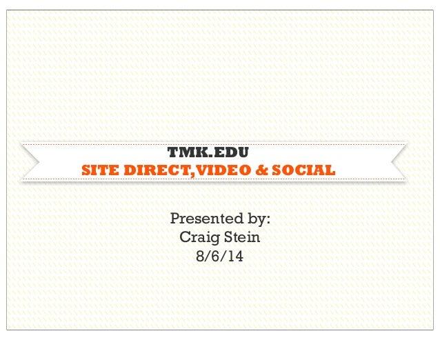 TMK.EDU SITE DIRECT,VIDEO & SOCIAL Presented by: Craig Stein 8/6/14