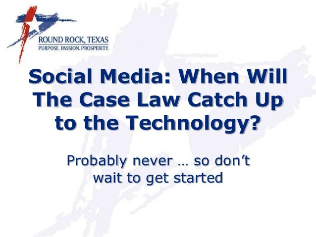 Social Media: When Will The Case Law Catch Up to the Technology? Probably never … so don't wait to get started