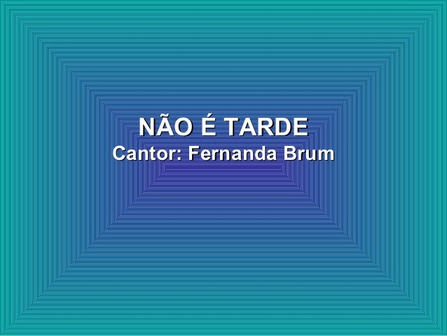 NÃO É TARDENÃO É TARDE Cantor: Fernanda BrumCantor: Fernanda Brum