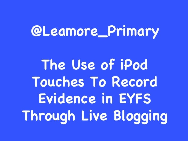 @Leamore_Primary The Use of iPod Touches To Record Evidence in EYFS Through Live Blogging
