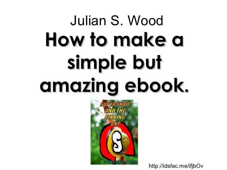 Julian S. Wood How to make a simple but amazing ebook. http://idsfac.me/ifjbOv