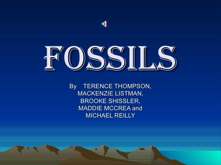 FOSSILS By  TERENCE THOMPSON, MACKENZIE LISTMAN, BROOKE SHISSLER, MADDIE MCCREA and MICHAEL REILLY