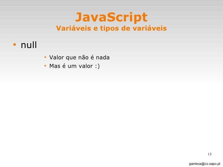 JavaScript Variáveis e tipos de variáveis <ul><li>null </li></ul><ul><ul><ul><ul><li>Valor que não é nada </li></ul></ul><...