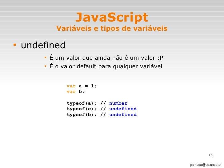JavaScript Variáveis e tipos de variáveis <ul><li>undefined </li></ul><ul><ul><ul><ul><li>É um valor que ainda não é um va...