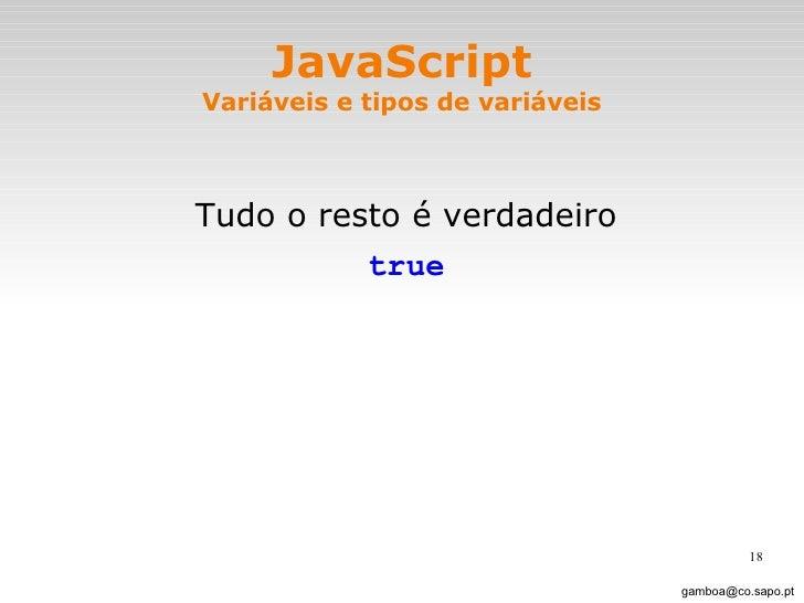 JavaScript Variáveis e tipos de variáveis <ul><li>Tudo o resto é verdadeiro </li></ul><ul><li>true </li></ul>[email_address]