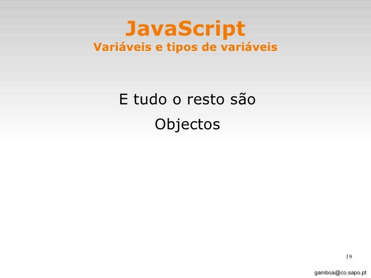 JavaScript Variáveis e tipos de variáveis <ul><li>E tudo o resto são </li></ul><ul><li>Objectos </li></ul>[email_address]