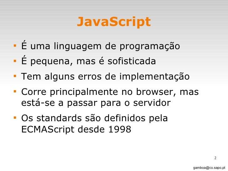 JavaScript <ul><li>É uma linguagem de programação </li></ul><ul><li>É pequena, mas é sofisticada </li></ul><ul><li>Tem alg...