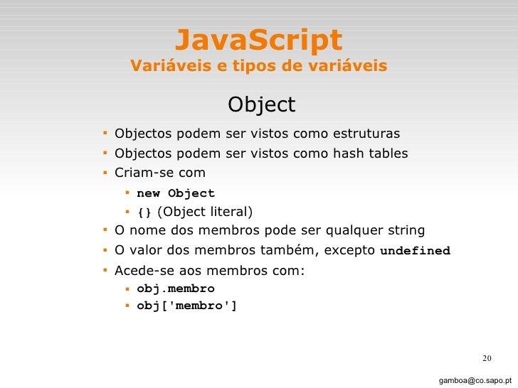 JavaScript Variáveis e tipos de variáveis <ul><li>Object </li></ul><ul><ul><ul><ul><li>Objectos podem ser vistos como estr...