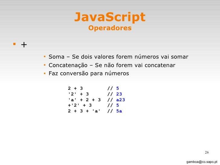 JavaScript Operadores <ul><li>+ </li></ul><ul><ul><ul><ul><li>Soma – Se dois valores forem números vai somar </li></ul></u...
