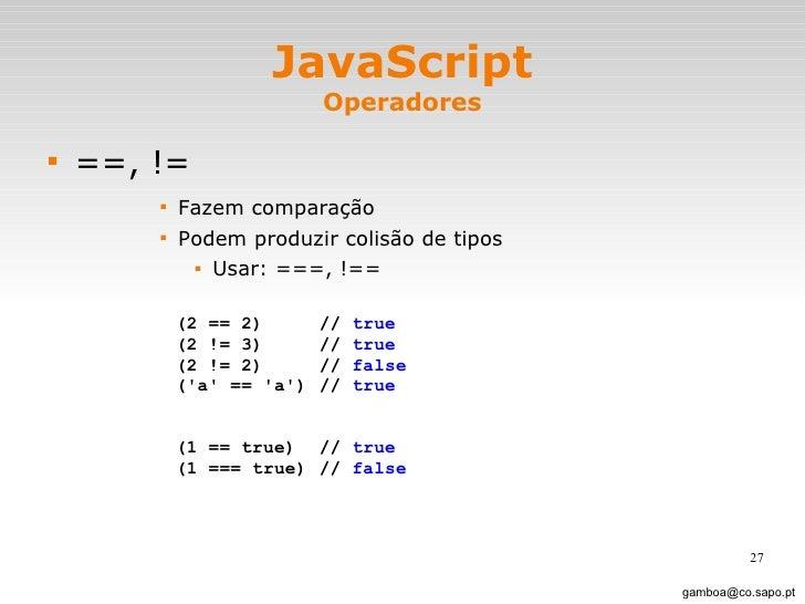 JavaScript Operadores <ul><li>==, != </li></ul><ul><ul><ul><ul><li>Fazem comparação </li></ul></ul></ul></ul><ul><ul><ul><...