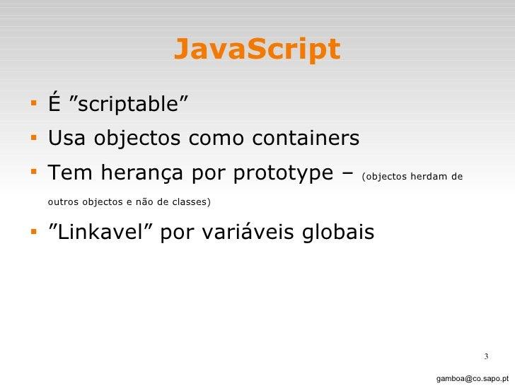 """JavaScript <ul><li>É """"scriptable""""  </li></ul><ul><li>Usa objectos como containers </li></ul><ul><li>Tem herança por protot..."""