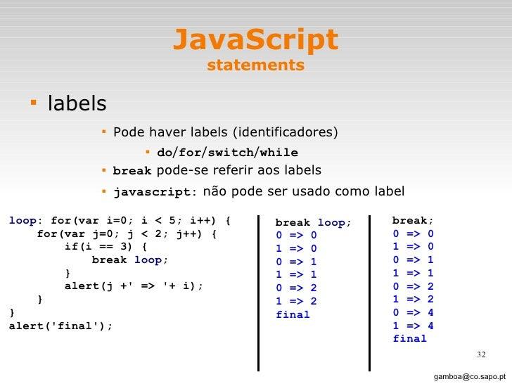JavaScript statements <ul><li>labels </li></ul><ul><ul><ul><ul><li>Pode haver labels (identificadores) </li></ul></ul></ul...