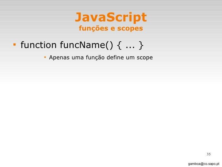 JavaScript funções e scopes <ul><li>function funcName() { ... } </li></ul><ul><ul><ul><ul><li>Apenas uma função define um ...