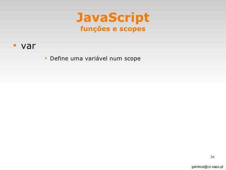 JavaScript funções e scopes <ul><li>var </li></ul><ul><ul><ul><ul><li>Define uma variável num scope </li></ul></ul></ul></...