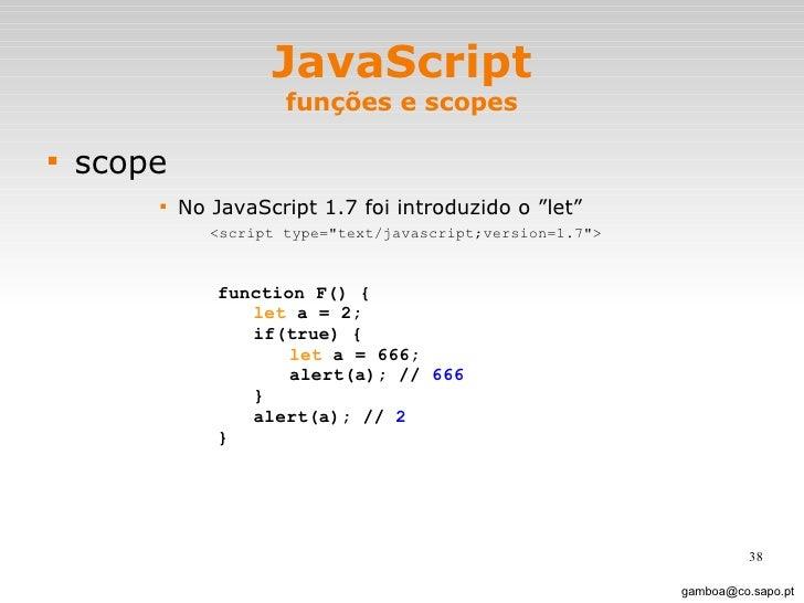 "JavaScript funções e scopes <ul><li>scope </li></ul><ul><ul><ul><ul><li>No JavaScript 1.7 foi introduzido o ""let"" </li></u..."