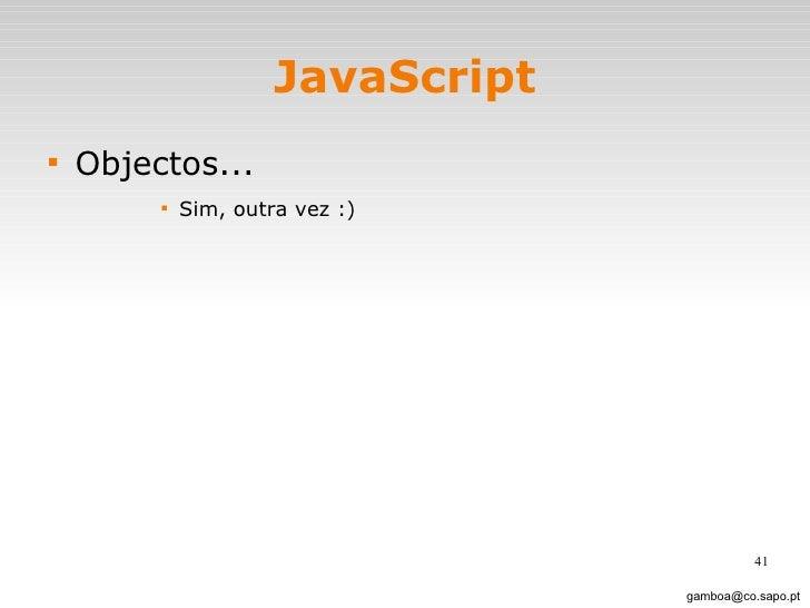 JavaScript <ul><li>Objectos... </li></ul><ul><ul><ul><ul><li>Sim, outra vez :)  </li></ul></ul></ul></ul>[email_address]