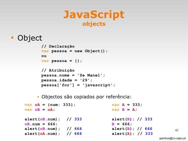 JavaScript objects <ul><li>Object </li></ul><ul><ul><ul><ul><li>Objectos são copiados por referência: </li></ul></ul></ul>...
