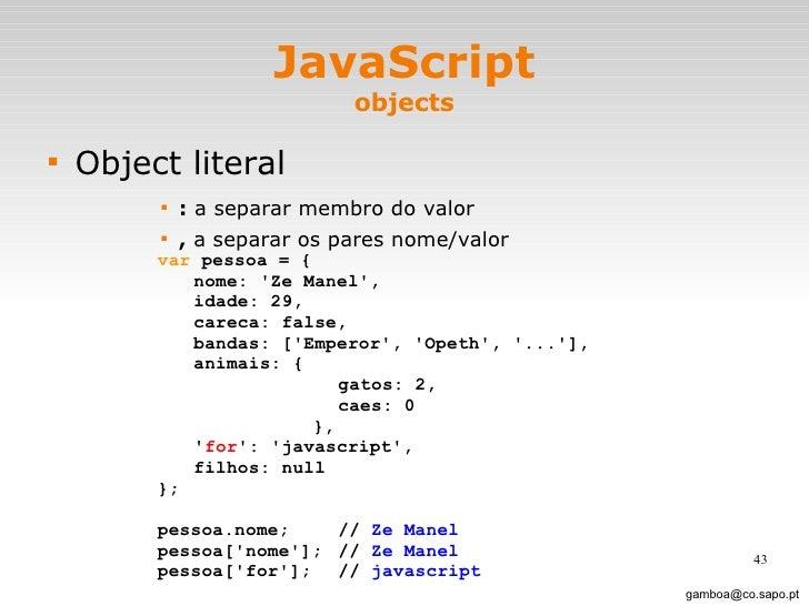 JavaScript objects <ul><li>Object literal </li></ul><ul><ul><ul><ul><li>:  a separar membro do valor </li></ul></ul></ul><...