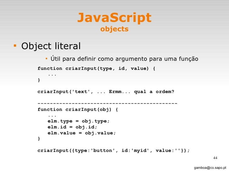 JavaScript objects <ul><li>Object literal </li></ul><ul><ul><ul><ul><li>Útil para definir como argumento para uma função <...