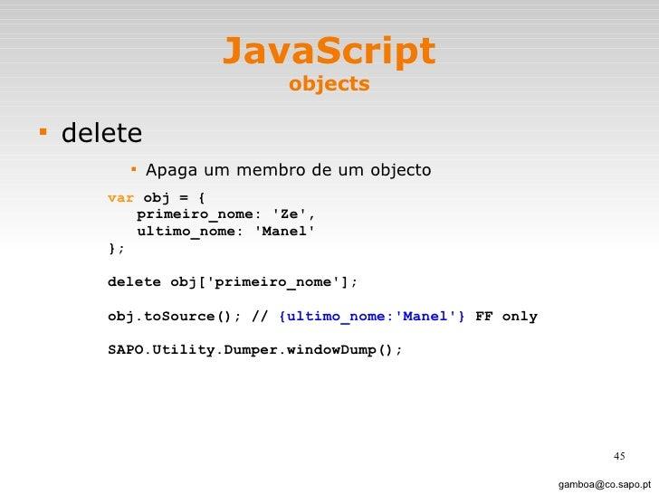 JavaScript objects <ul><li>delete </li></ul><ul><ul><ul><ul><li>Apaga um membro de um objecto </li></ul></ul></ul></ul>[em...