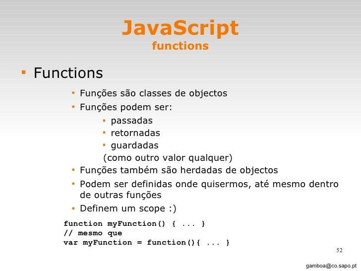 JavaScript functions <ul><li>Functions </li></ul><ul><ul><ul><ul><li>Funções são classes de objectos </li></ul></ul></ul><...