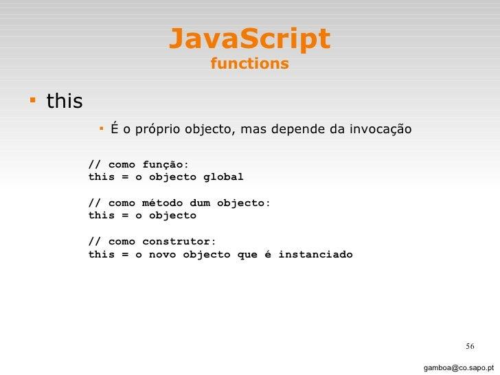 JavaScript functions <ul><li>this </li></ul><ul><ul><ul><ul><li>É o próprio objecto, mas depende da invocação </li></ul></...