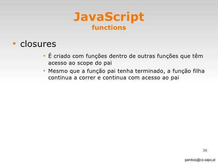 JavaScript functions <ul><li>closures </li></ul><ul><ul><ul><ul><li>É criado com funções dentro de outras funções que têm ...