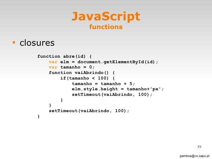 JavaScript functions <ul><li>closures </li></ul>[email_address] function abre(id) { var  elm = document.getElementById(id)...